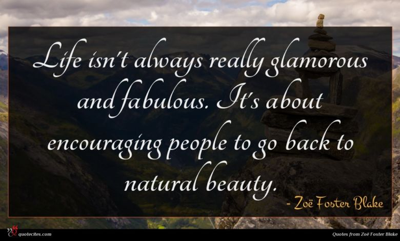 Life isn't always really glamorous and fabulous. It's about encouraging people to go back to natural beauty.