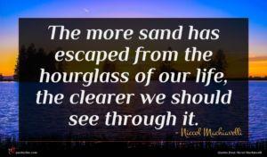 Niccol Machiavelli quote : The more sand has ...