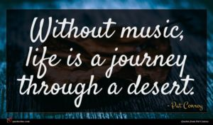 Pat Conroy quote : Without music life is ...