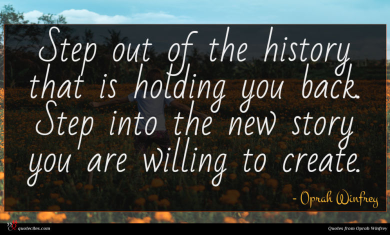 Step out of the history that is holding you back. Step into the new story you are willing to create.