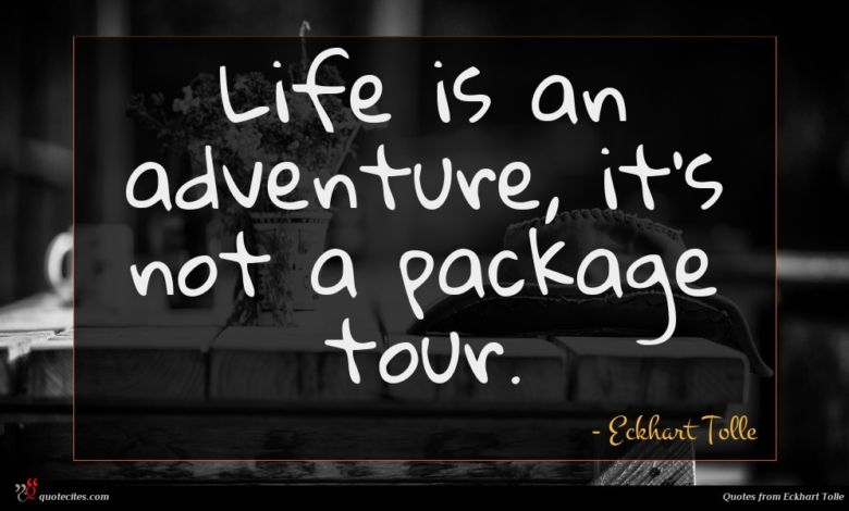 Life is an adventure, it's not a package tour.