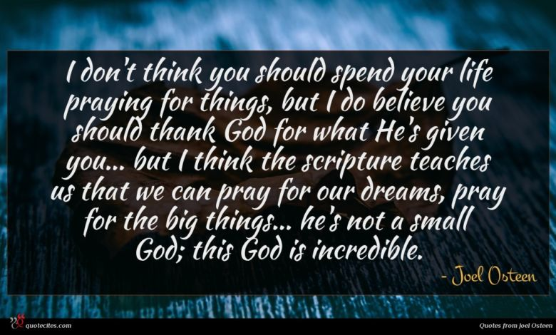 I don't think you should spend your life praying for things, but I do believe you should thank God for what He's given you... but I think the scripture teaches us that we can pray for our dreams, pray for the big things... he's not a small God; this God is incredible.