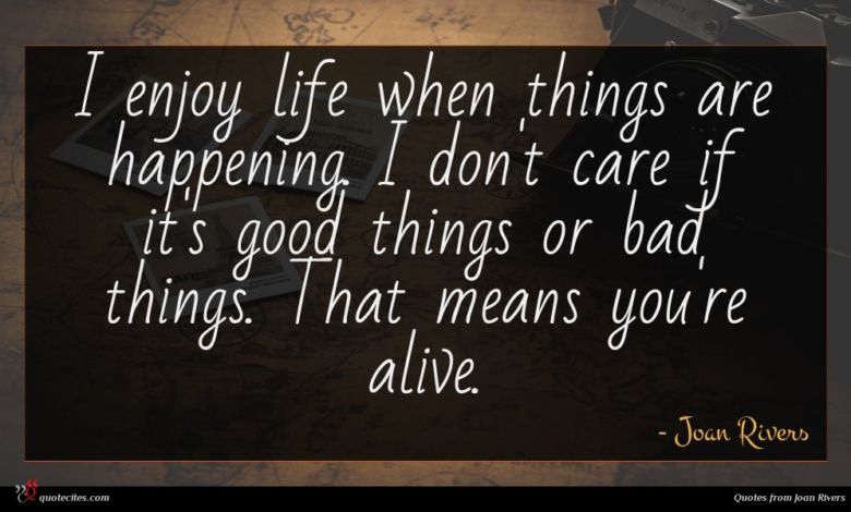 I enjoy life when things are happening. I don't care if it's good things or bad things. That means you're alive.