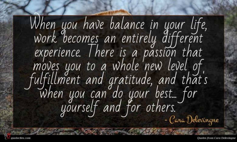 When you have balance in your life, work becomes an entirely different experience. There is a passion that moves you to a whole new level of fulfillment and gratitude, and that's when you can do your best... for yourself and for others.