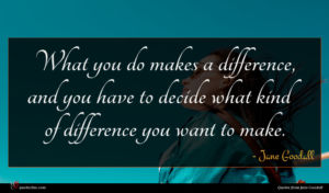 Jane Goodall quote : What you do makes ...