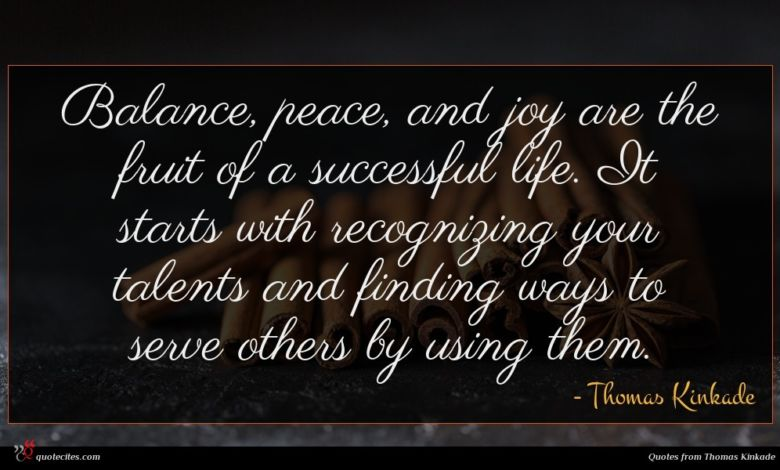 Balance, peace, and joy are the fruit of a successful life. It starts with recognizing your talents and finding ways to serve others by using them.