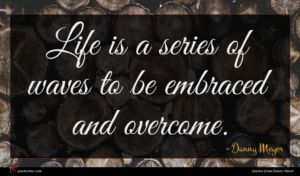 Danny Meyer quote : Life is a series ...
