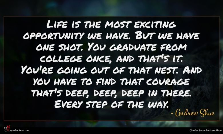 Life is the most exciting opportunity we have. But we have one shot. You graduate from college once, and that's it. You're going out of that nest. And you have to find that courage that's deep, deep, deep in there. Every step of the way.
