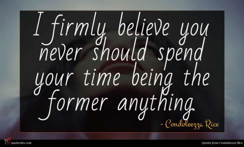 I firmly believe you never should spend your time being the former anything.