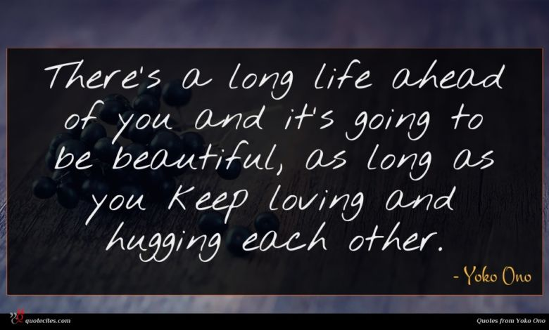 There's a long life ahead of you and it's going to be beautiful, as long as you keep loving and hugging each other.