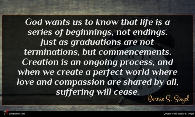 God wants us to know that life is a series of beginnings, not endings. Just as graduations are not terminations, but commencements. Creation is an ongoing process, and when we create a perfect world where love and compassion are shared by all, suffering will cease.