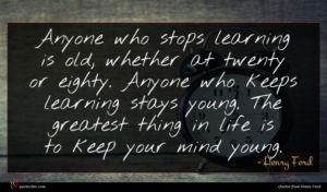 Henry Ford quote : Anyone who stops learning ...