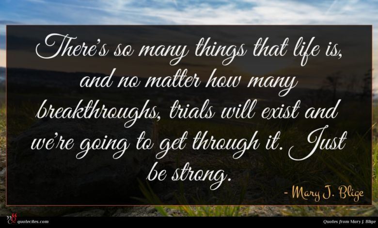There's so many things that life is, and no matter how many breakthroughs, trials will exist and we're going to get through it. Just be strong.