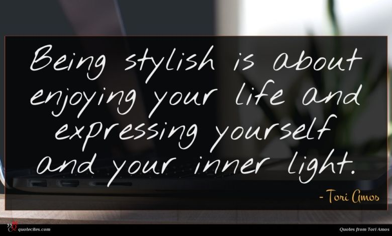 Being stylish is about enjoying your life and expressing yourself and your inner light.