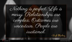 Hugh Mackay quote : Nothing is perfect Life ...