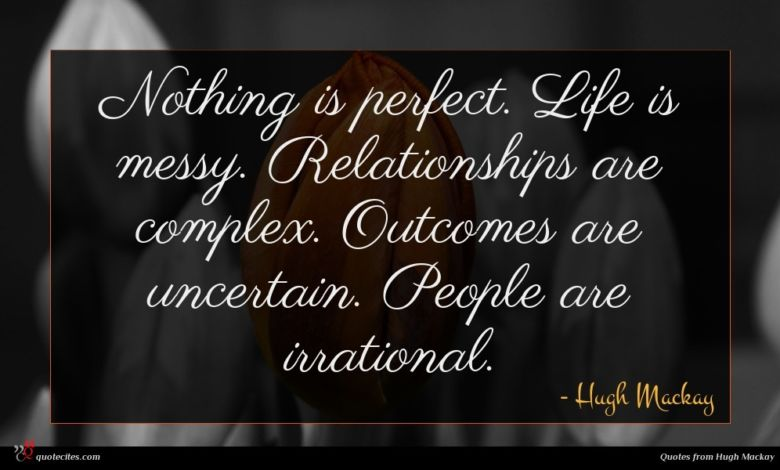 Nothing is perfect. Life is messy. Relationships are complex. Outcomes are uncertain. People are irrational.