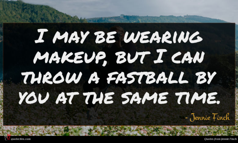 I may be wearing makeup, but I can throw a fastball by you at the same time.