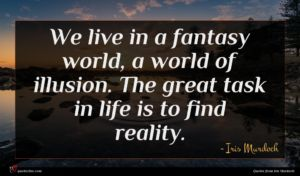 Iris Murdoch quote : We live in a ...