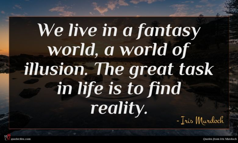 We live in a fantasy world, a world of illusion. The great task in life is to find reality.