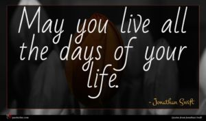 Jonathan Swift quote : May you live all ...