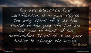 Tom Brokaw quote : You are educated Your ...