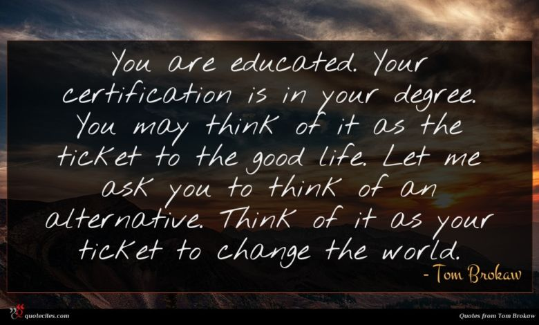 You are educated. Your certification is in your degree. You may think of it as the ticket to the good life. Let me ask you to think of an alternative. Think of it as your ticket to change the world.