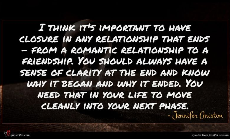 I think it's important to have closure in any relationship that ends - from a romantic relationship to a friendship. You should always have a sense of clarity at the end and know why it began and why it ended. You need that in your life to move cleanly into your next phase.