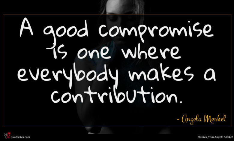 A good compromise is one where everybody makes a contribution.