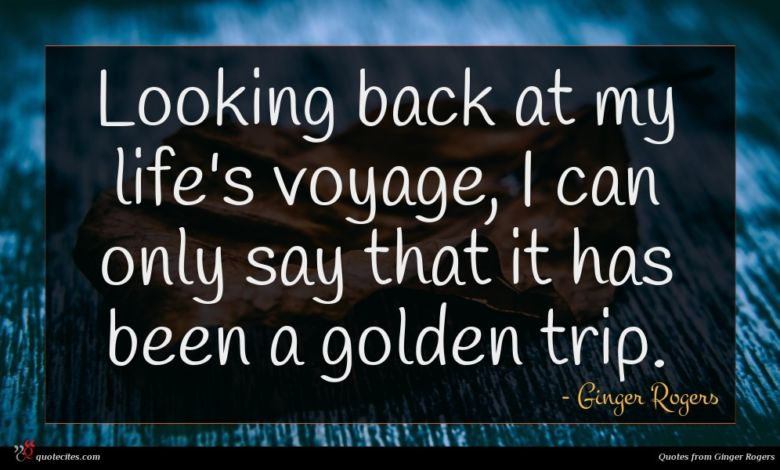 Looking back at my life's voyage, I can only say that it has been a golden trip.