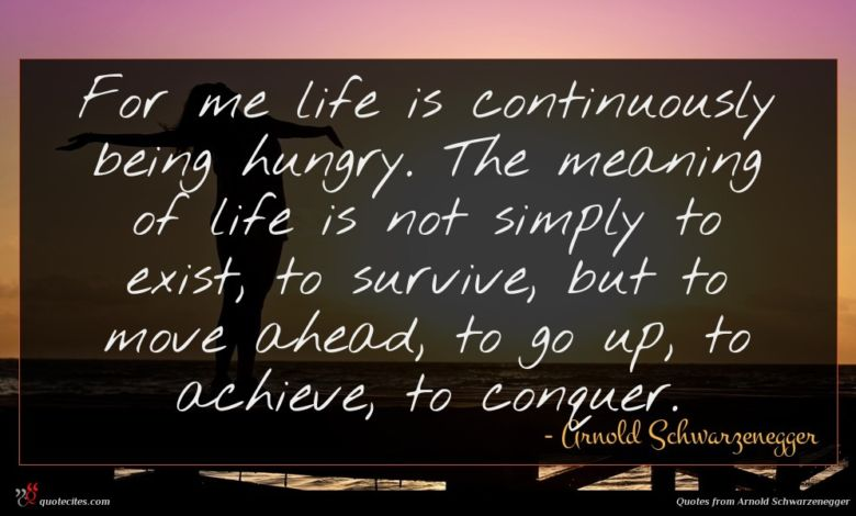 For me life is continuously being hungry. The meaning of life is not simply to exist, to survive, but to move ahead, to go up, to achieve, to conquer.
