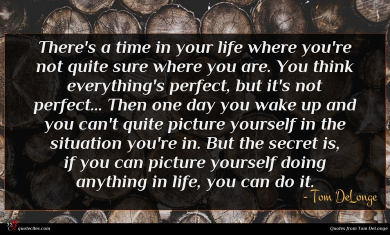 There's a time in your life where you're not quite sure where you are. You think everything's perfect, but it's not perfect... Then one day you wake up and you can't quite picture yourself in the situation you're in. But the secret is, if you can picture yourself doing anything in life, you can do it.