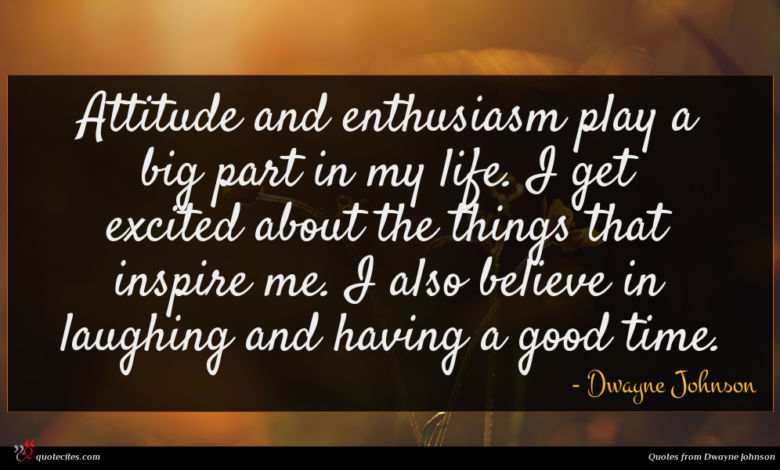 Attitude and enthusiasm play a big part in my life. I get excited about the things that inspire me. I also believe in laughing and having a good time.