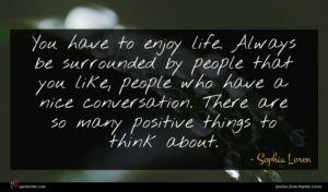 Sophia Loren quote : You have to enjoy ...