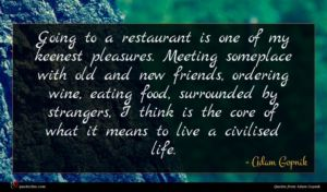 Adam Gopnik quote : Going to a restaurant ...