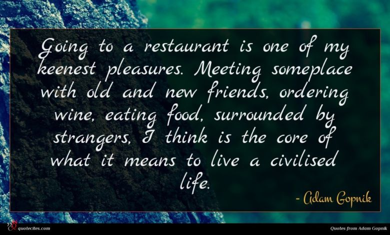 Going to a restaurant is one of my keenest pleasures. Meeting someplace with old and new friends, ordering wine, eating food, surrounded by strangers, I think is the core of what it means to live a civilised life.