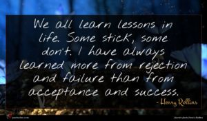 Henry Rollins quote : We all learn lessons ...