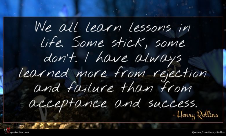 We all learn lessons in life. Some stick, some don't. I have always learned more from rejection and failure than from acceptance and success.