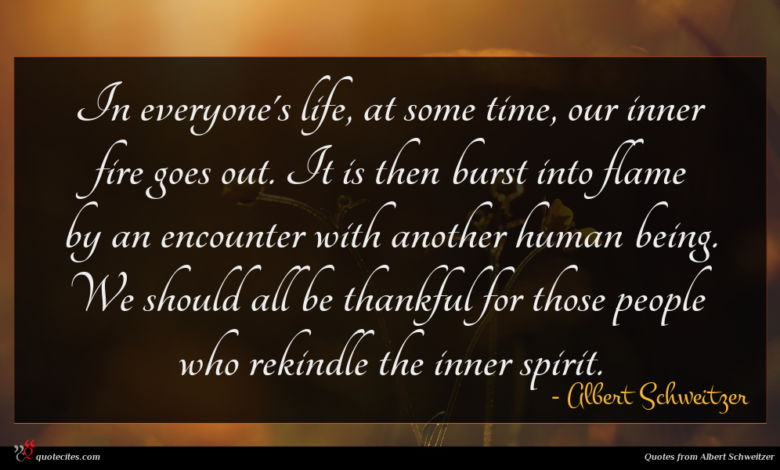In everyone's life, at some time, our inner fire goes out. It is then burst into flame by an encounter with another human being. We should all be thankful for those people who rekindle the inner spirit.