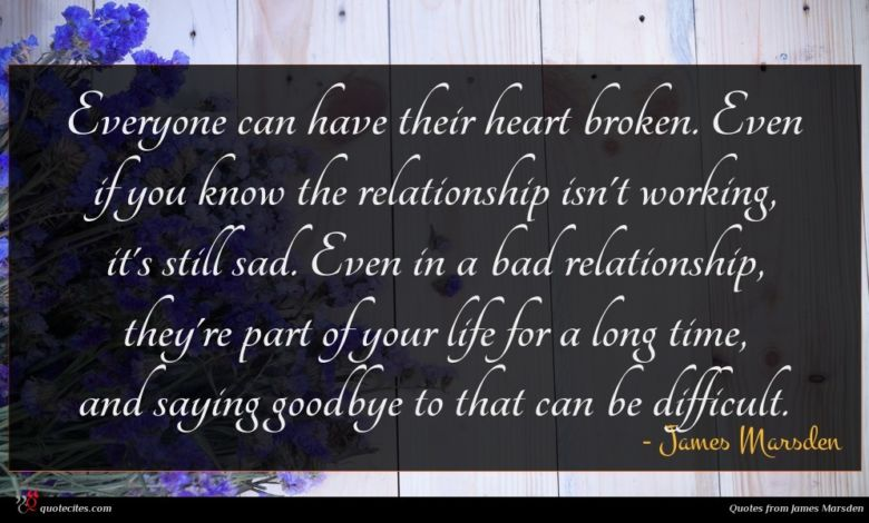 Everyone can have their heart broken. Even if you know the relationship isn't working, it's still sad. Even in a bad relationship, they're part of your life for a long time, and saying goodbye to that can be difficult.