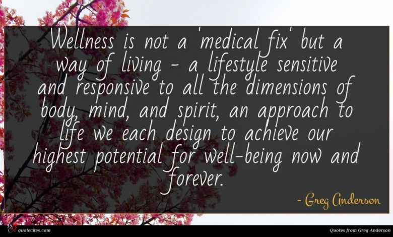 Wellness is not a 'medical fix' but a way of living - a lifestyle sensitive and responsive to all the dimensions of body, mind, and spirit, an approach to life we each design to achieve our highest potential for well-being now and forever.