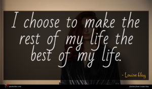 Louise Hay quote : I choose to make ...