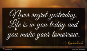 L. Ron Hubbard quote : Never regret yesterday Life ...