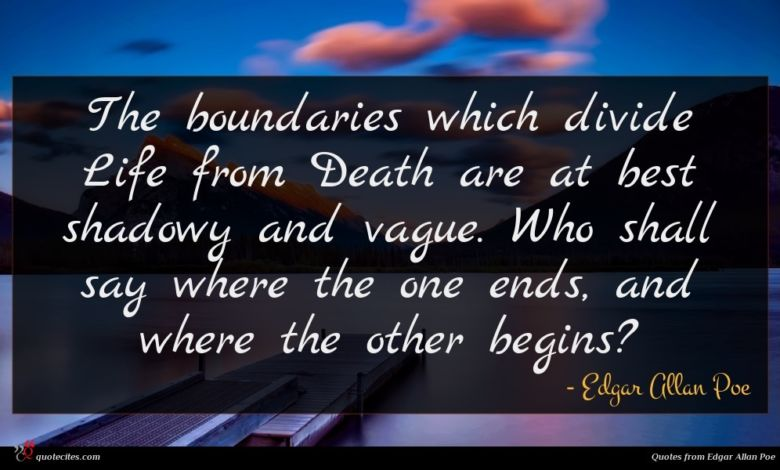 The boundaries which divide Life from Death are at best shadowy and vague. Who shall say where the one ends, and where the other begins?