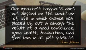 Thomas Jefferson quote : Our greatest happiness does ...
