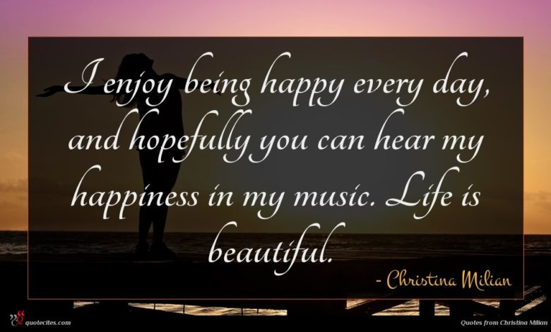 I enjoy being happy every day, and hopefully you can hear my happiness in my music. Life is beautiful.
