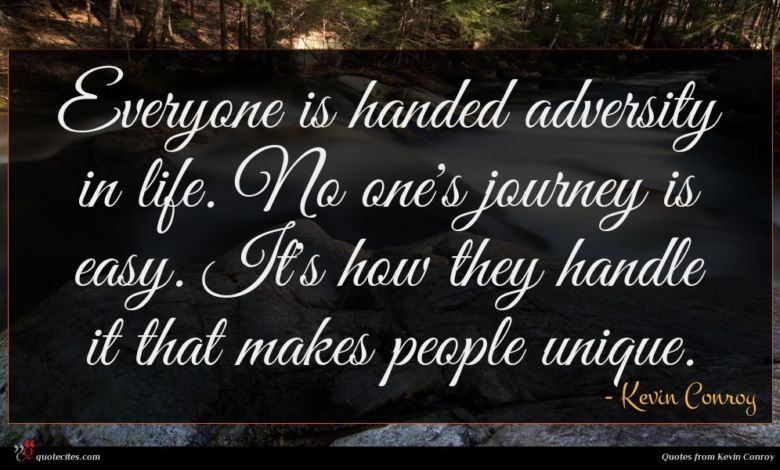 Everyone is handed adversity in life. No one's journey is easy. It's how they handle it that makes people unique.