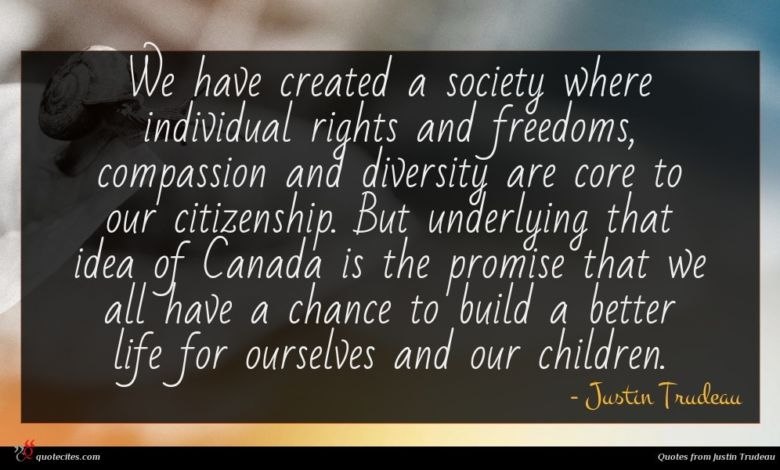 We have created a society where individual rights and freedoms, compassion and diversity are core to our citizenship. But underlying that idea of Canada is the promise that we all have a chance to build a better life for ourselves and our children.