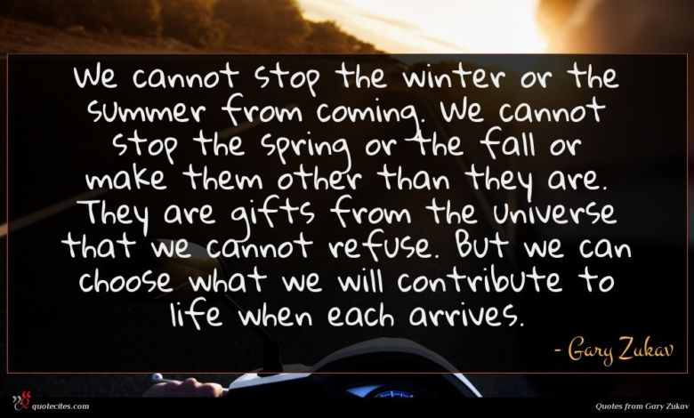We cannot stop the winter or the summer from coming. We cannot stop the spring or the fall or make them other than they are. They are gifts from the universe that we cannot refuse. But we can choose what we will contribute to life when each arrives.