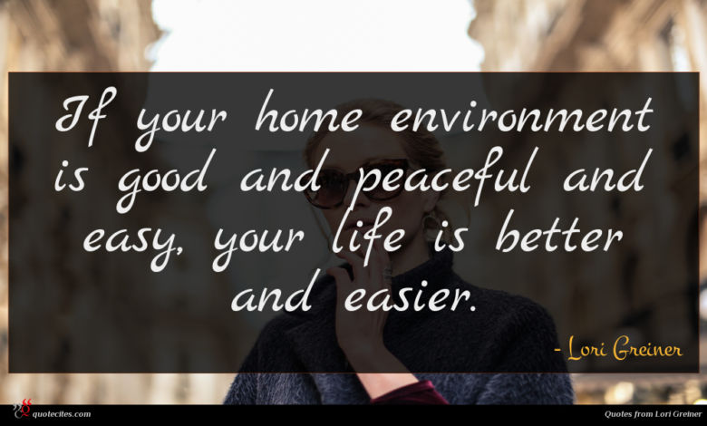 If your home environment is good and peaceful and easy, your life is better and easier.