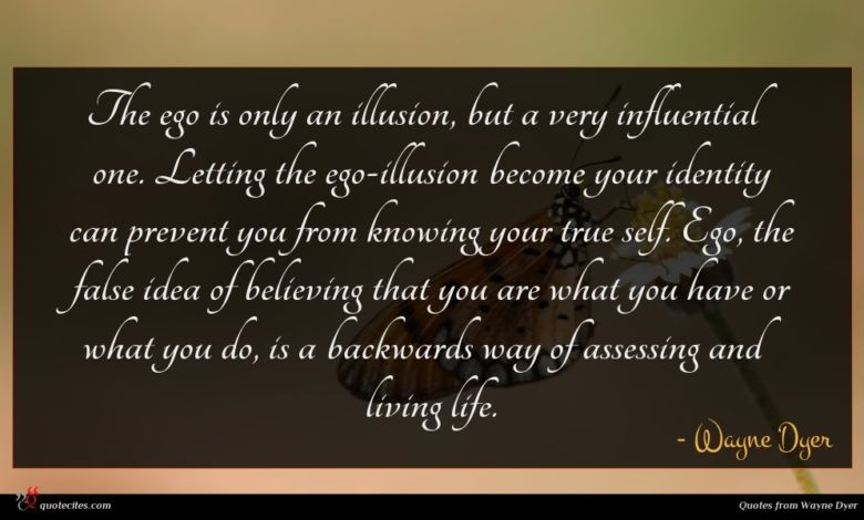 The ego is only an illusion, but a very influential one. Letting the ego-illusion become your identity can prevent you from knowing your true self. Ego, the false idea of believing that you are what you have or what you do, is a backwards way of assessing and living life.